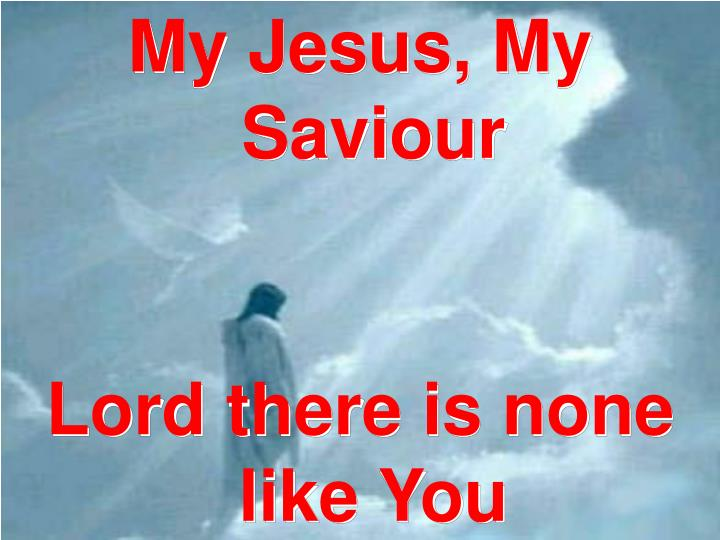 PPT My Jesus My Saviour Lord There Is None Like You