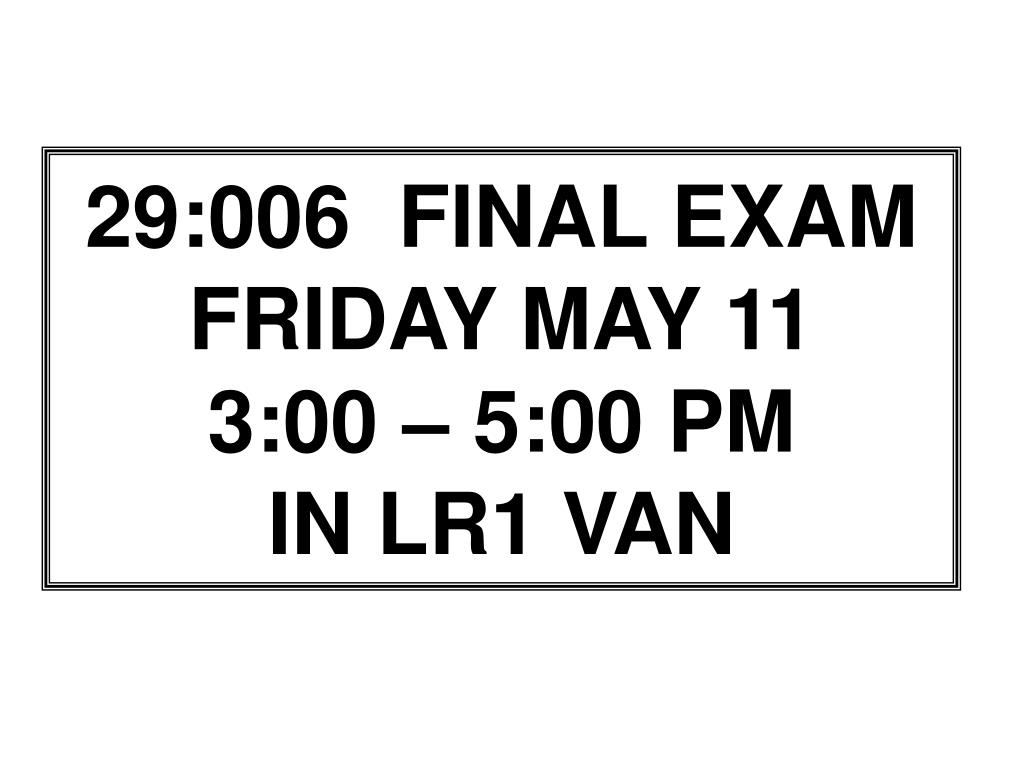 PPT - 29:006 FINAL EXAM FRIDAY MAY 11 3:00