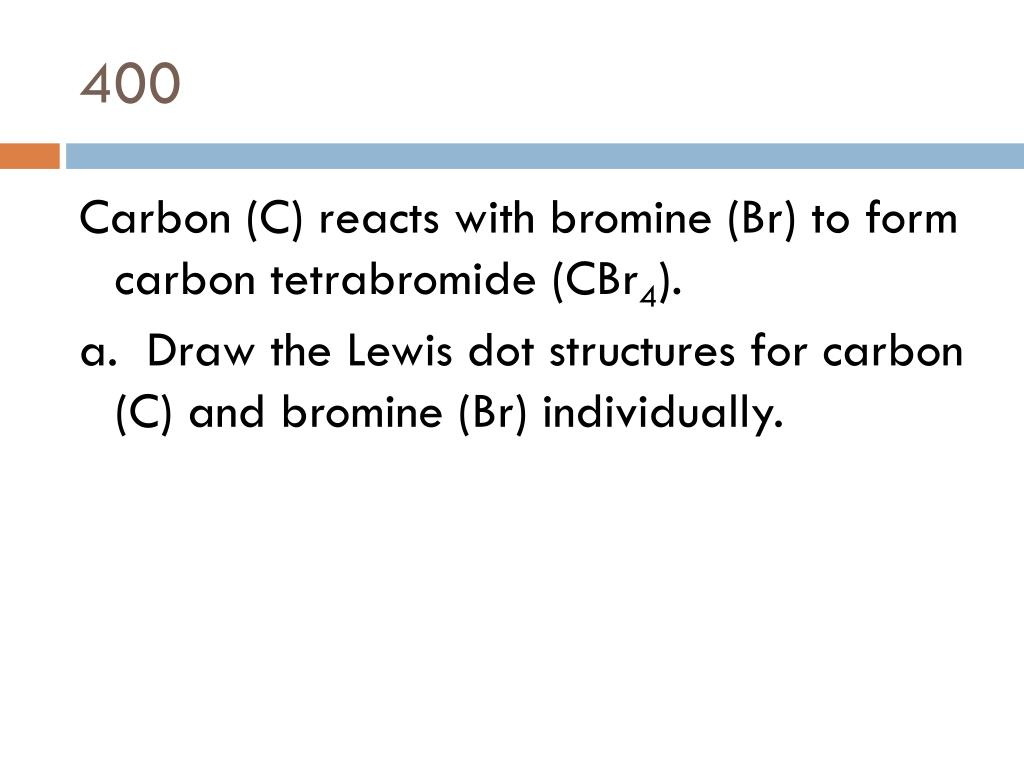 hight resolution of 400 carbon c reacts with bromine br to form carbon tetrabromide cbr4 a draw the lewis dot structures for carbon c and bromine br individually