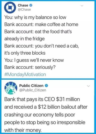 Chase You Why Is My Balance So Low Bank Account Make Coffee At Home Bank Account Eat The Food That S Already In The Fridge Bank Account You Don T Need A Cab It S