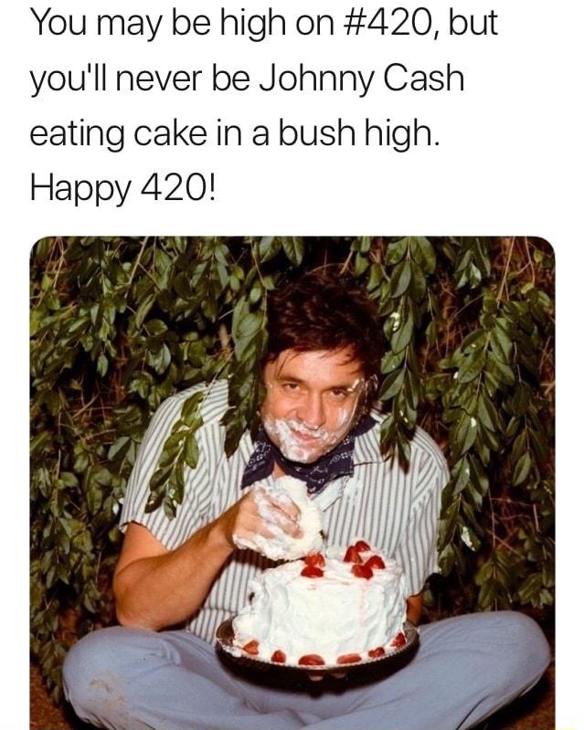 Johnny Cash Cake Bush : johnny, #420,, You'll, Never, Johnny, Eating, High., Happy, IFunny