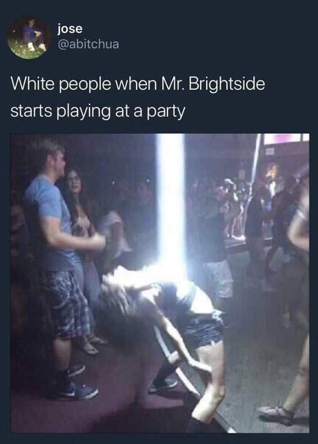 White People When Mr. Brightside Starts Playing At A Party : white, people, brightside, starts, playing, party, White, People, Brightside, Starts, Playing, Party, IFunny