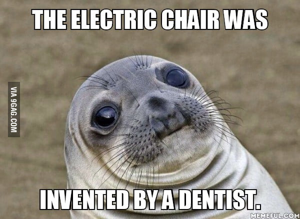 electric chair was invented by high for the a dentist 9gag