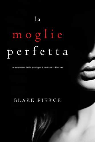 La moglie perfetta (Un emozionante thriller psicologico di Jessie Hunt -Libro Uno)