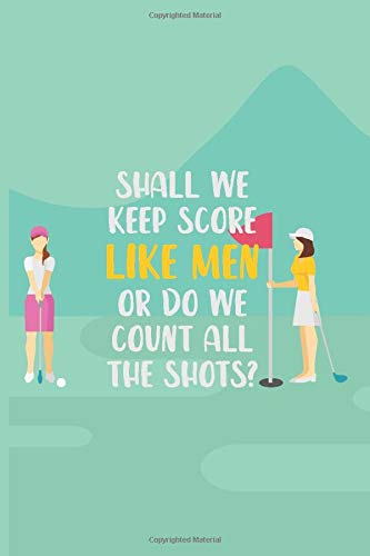 Shall We Keep Score Like Men Or Do We Count All Of The Shots?: Womens Golf Score Log Book - Tracker Notebook - Matte Cover 6x9 100 Pages
