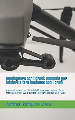 Guadagnare con i Droni: manuale per iniziare a fare business con i Droni: 5 anni di lavoro con i...