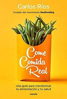 Come comida real: Una guía para transformar tu alimentación y tu salud de [Ríos, Carlos]