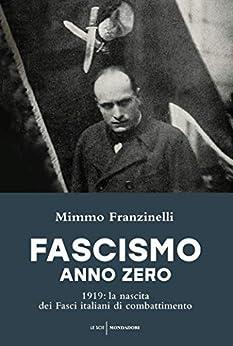 Fascismo anno zero: 1919: la nascita dei Fasci italiani di combattimento di [Franzinelli, Mimmo]