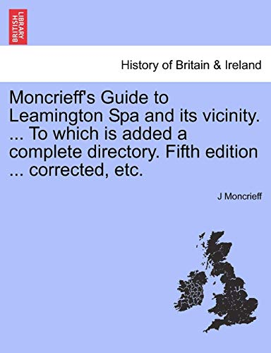 Moncrieff's Guide to Leamington Spa and its vicinity. ... To which is added a complete directory. Fifth edition ... corrected, etc.