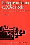 L'Utopie urbaine au XXe siècle : Ebenezer Howard, Franck Lloyd Wright, Le Corbusier