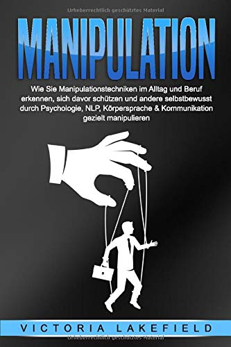 MANIPULATION: Wie Sie Manipulationstechniken im Alltag und Beruf erkennen, sich davor schützen und andere selbstbewusst durch Psychologie, NLP, Körpersprache & Kommunikation gezielt manipulieren