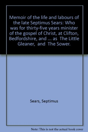 "Memoir of the life and labours of the late Septimus Sears: Who was for thirty-five years minister of the gospel of Christ, at Clifton, Bedfordshire, and ... as "" The Little Gleaner, "" and "" The Sower. """
