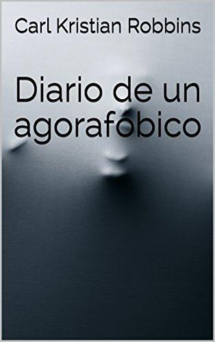 Diario de un agorafóbico: Agorafobia, ansiedad y ataques de panico