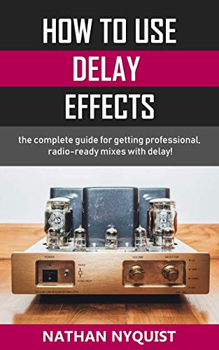 How To Use Delay Effects: The complete guide for getting professional, radio-ready mixes with delay!