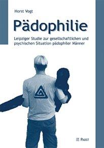 Pädophilie: Leipziger Studie zur gesellschaftlichen und psychischen Situation pädophiler Männer von [Vogt, Horst]