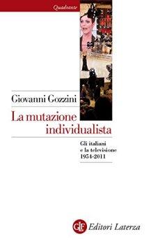 La mutazione individualista: Gli italiani e la televisione 1954-2011 di [Gozzini, Giovanni]