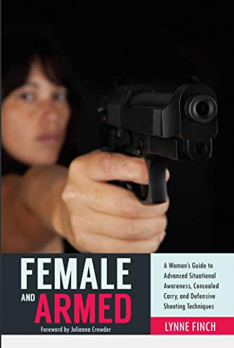 Female and Armed: A Woman's Guide to Advanced Situational Awareness, Concealed Carry, and Defensive Shooting Techniques