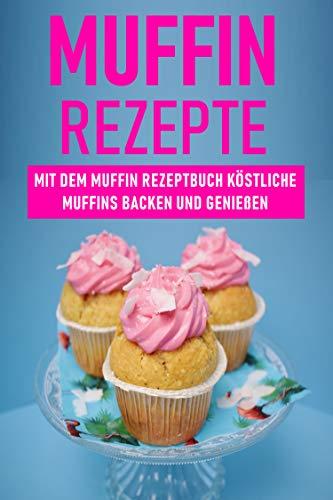 Muffin Rezepte: Mit dem Muffin Rezeptbuch köstliche Muffins backen und genießen (German Edition)