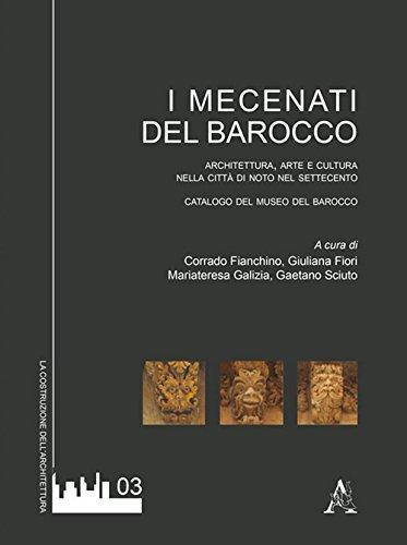 I mecenati del Barocco. Architettura, arte e cultura nella città di Noto del Settecento. Catalogo...