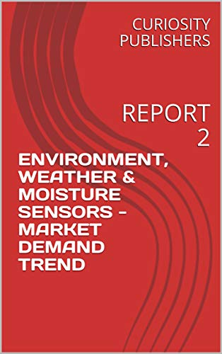ENVIRONMENT, WEATHER & MOISTURE SENSORS - MARKET DEMAND TREND: REPORT 2