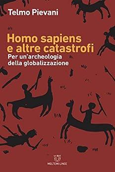 Homo sapiens e altre catastrofi: Per un'archeologia della globalizzazione di [Pievani, Telmo]