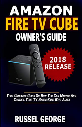 Amazon Fire TV Cube Owner's Guide: Your Complete Guide On How You Can Master And Control Your TV Hands-Free With Alexa