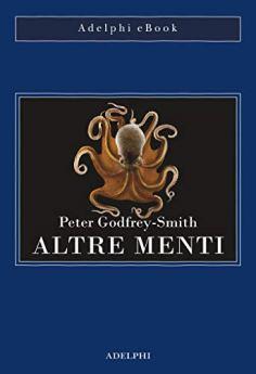 Altre menti: Il polpo, il mare e le remote origini della coscienza di [Godfrey-Smith, Peter]