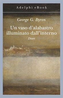 Un vaso d'alabastro illuminato dall'interno: Diari di [Byron, George B.]