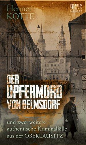 Der Opfermord von Belmsdorf: und zwei weitere authentische Kriminalfälle aus der Oberlausitz