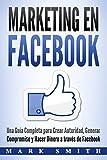 Marketing en Facebook: Una Guía Completa para Crear Autoridad, Generar Compromiso y Hacer Dinero a través de Facebook (Libro en Español/Facebook Marketing Spanish Book Version)