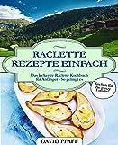 Raclette Rezepte einfach: Das leckerste Raclette Kochbuch für Anfänger - So gelingt es