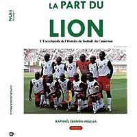 La part du Lion: L'encyclopédie de l'Histoire du football du Cameroun