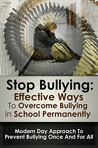 Bullying: Stop Bullying; Effective Ways To Overcome Bullying In School Permanently: Modern Day Appro