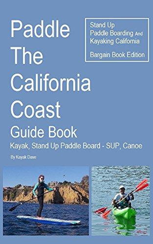 Paddle The California Coast Guide Book- Kayak, Stand Up Paddle Board - SUP, Canoe - Stand Up Paddle Boarding And Kayaking California - Bargain Book Edition