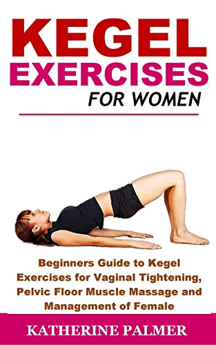 Kegel Exercises for Women: Beginners Guide to Kegel Exercises for Vaginal Tightening, Pelvic Floor Muscle Massage and Management of Female Incontinence