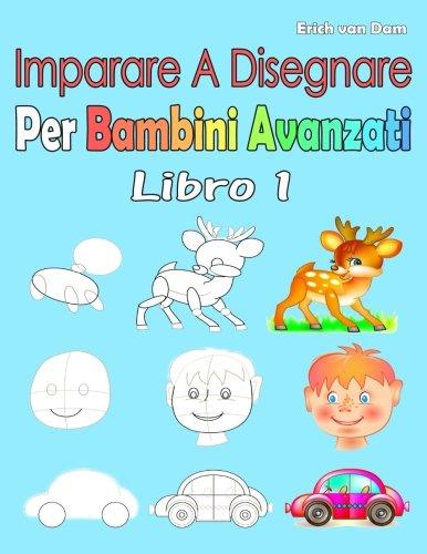 Imparare A Disegnare Per Bambini Avanzati Libro 1: Per i principianti, piccoli bambini e...