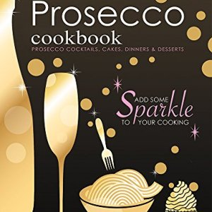 The Prosecco Cookbook: Prosecco Cocktails, Cakes, Dinners & Desserts 5157 2Bvhs2qL