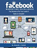 Facebook Marketing Excellence: The Secrets to Put Your Leads & Sales on Autopilot