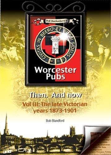 Bob Backenforth's Worcester Pubs Then and Now. Vol iii: The late Victorian years 1873-1901