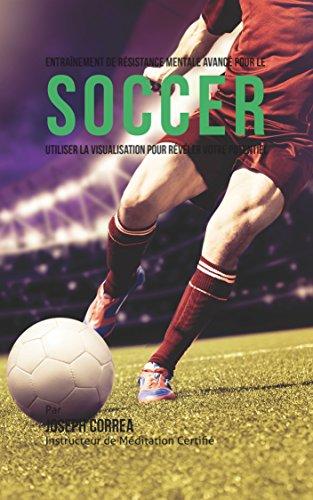 Entrainement de Resistance Mentale Avance Pour Le Soccer: Utiliser la Visualisation Pour Reveler Votre Potentiel