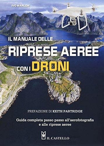 Il manuale delle riprese aeree con i droni. Guida completa passo passo all'aerofotografia e alle...