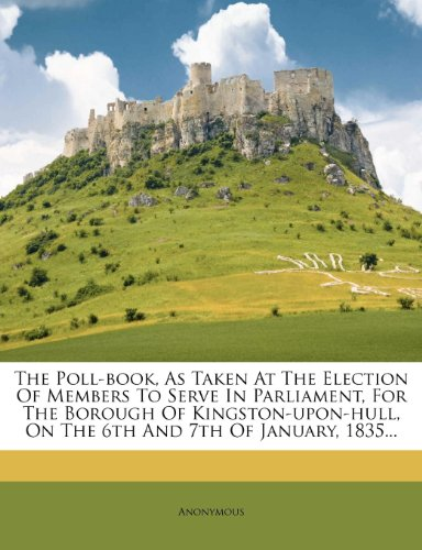 The Poll-book, As Taken At The Election Of Members To Serve In Parliament, For The Borough Of Kingston-upon-hull, On The 6th And 7th Of January, 1835...