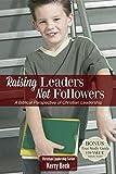 Raising Leaders, Not Followers (Digital Ebook): A Biblical Perspective of Christian Leadeship Education (Christian Leadership Series)