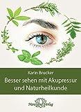 Besser sehen mit Akupressur und Naturheilkunde: Natürliche Behandlungsalternativen bei den häufigsten Augenerkrankungen