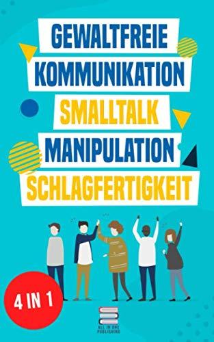 Gewaltfreie Kommunikation | Smalltalk | Manipulation | Schlagfertigkeit: Wie Sie Kompromisslos verhandeln, gekonnt kontern und eine motivierende ... haben (Das All-in-One Sammelband, Band 1)