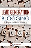 Lead Generation - Blogging - A Simple Guide to Blogging (English Edition)
