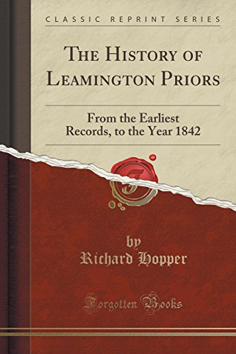 The History of Leamington Priors: From the Earliest Records, to the Year 1842 (Classic Reprint)