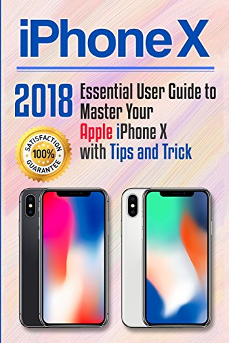 Iphone X: 2018 Essential User Guide to Master Your Apple Iphone X With Tips and Tricks: Volume 1 (Apple Iphone X for Beginners)