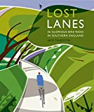Lost Lanes: 36 Glorious Bike Rides in Southern England (London and the South-East)