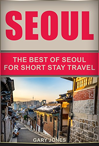 Seoul: The Best Of Seoul For Short Stay Travel (Short Stay Travel - City Guides Book 15) (English Edition)